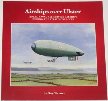 Airships over Ulster - Royal Naval Air Service Airships during the First World War, by Guy Warner
